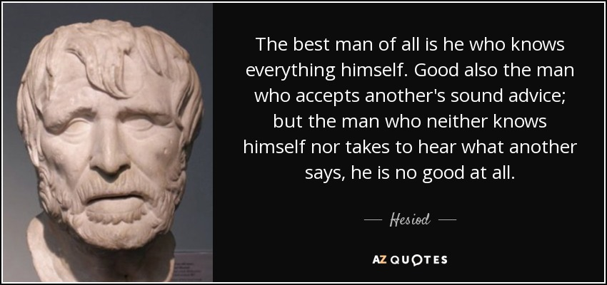 The best man of all is he who knows everything himself. Good also the man who accepts another's sound advice; but the man who neither knows himself nor takes to hear what another says, he is no good at all. - Hesiod