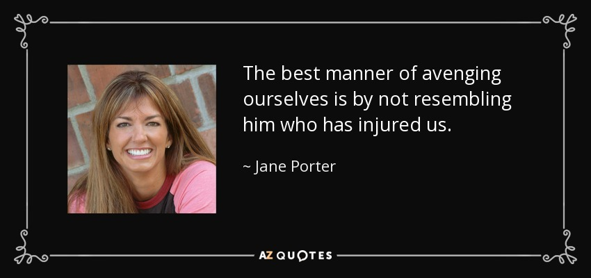 The best manner of avenging ourselves is by not resembling him who has injured us. - Jane Porter
