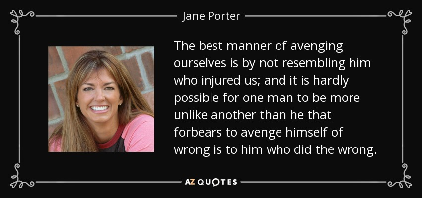 The best manner of avenging ourselves is by not resembling him who injured us; and it is hardly possible for one man to be more unlike another than he that forbears to avenge himself of wrong is to him who did the wrong. - Jane Porter