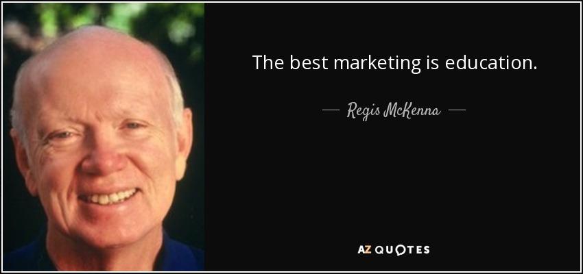 The best marketing is education. - Regis McKenna