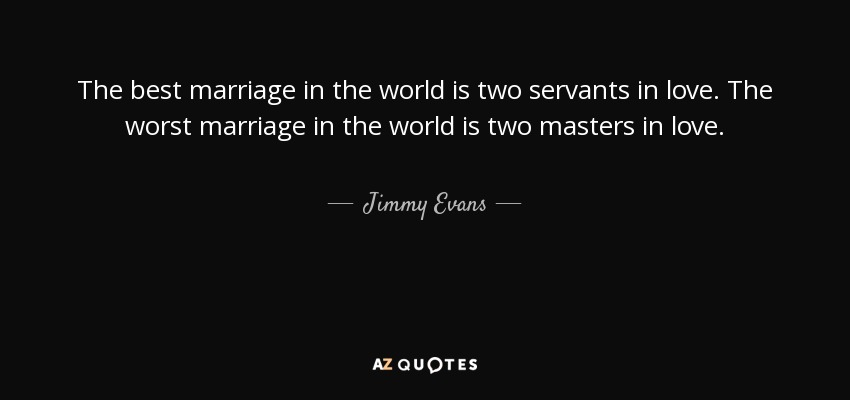 The best marriage in the world is two servants in love. The worst marriage in the world is two masters in love. - Jimmy Evans