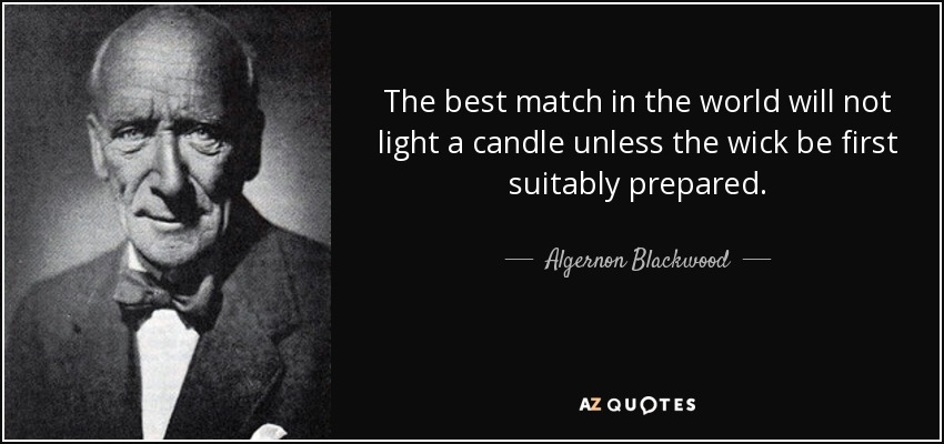 The best match in the world will not light a candle unless the wick be first suitably prepared. - Algernon Blackwood