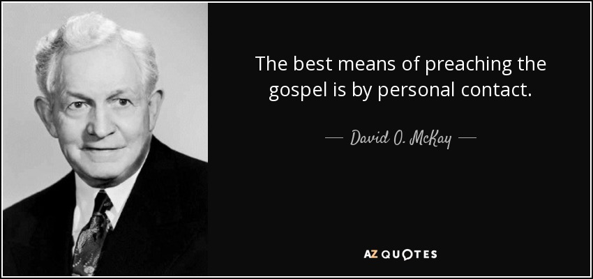 The best means of preaching the gospel is by personal contact. - David O. McKay