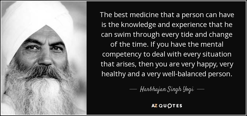 The best medicine that a person can have is the knowledge and experience that he can swim through every tide and change of the time. If you have the mental competency to deal with every situation that arises, then you are very happy, very healthy and a very well-balanced person. - Harbhajan Singh Yogi