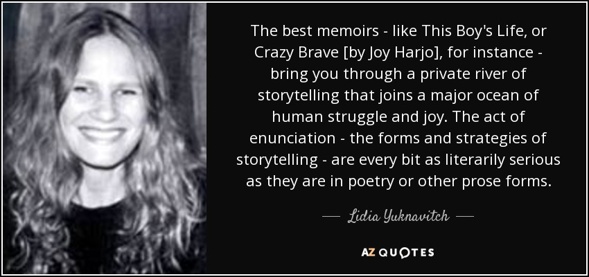 The best memoirs - like This Boy's Life, or Crazy Brave [by Joy Harjo], for instance - bring you through a private river of storytelling that joins a major ocean of human struggle and joy. The act of enunciation - the forms and strategies of storytelling - are every bit as literarily serious as they are in poetry or other prose forms. - Lidia Yuknavitch