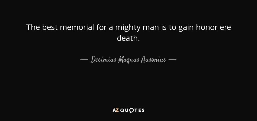 The best memorial for a mighty man is to gain honor ere death. - Decimius Magnus Ausonius