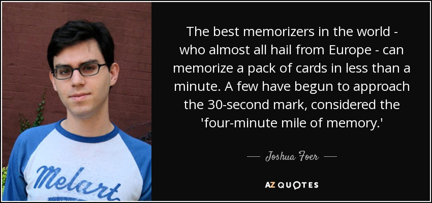 The best memorizers in the world - who almost all hail from Europe - can memorize a pack of cards in less than a minute. A few have begun to approach the 30-second mark, considered the 'four-minute mile of memory.' - Joshua Foer