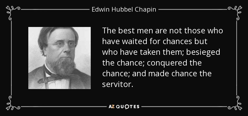 The best men are not those who have waited for chances but who have taken them; besieged the chance; conquered the chance; and made chance the servitor. - Edwin Hubbel Chapin