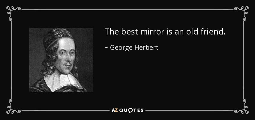 The best mirror is an old friend. - George Herbert