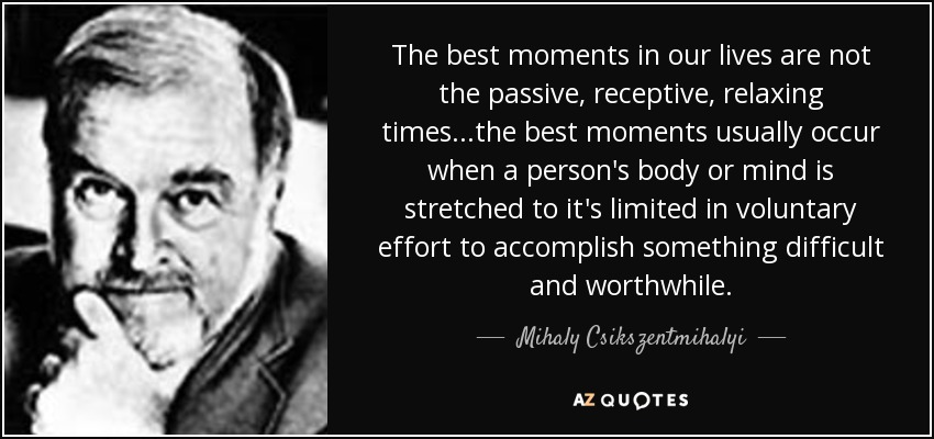 The best moments in our lives are not the passive, receptive, relaxing times...the best moments usually occur when a person's body or mind is stretched to it's limited in voluntary effort to accomplish something difficult and worthwhile. - Mihaly Csikszentmihalyi