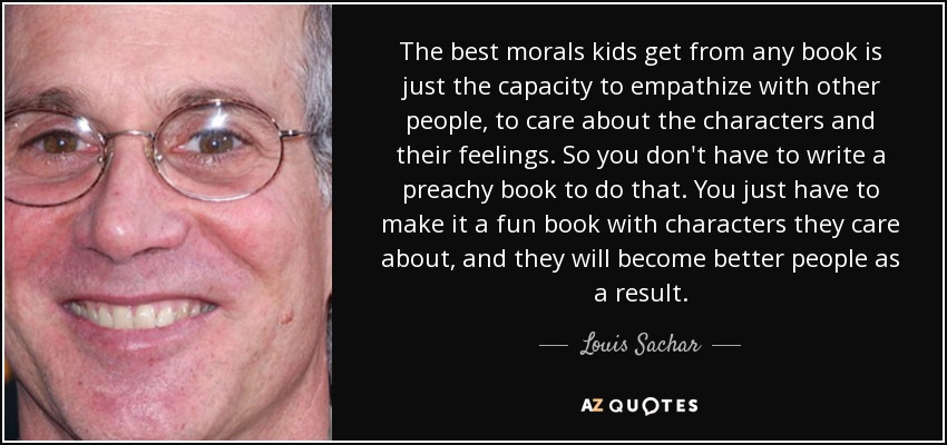 The best morals kids get from any book is just the capacity to empathize with other people, to care about the characters and their feelings. So you don't have to write a preachy book to do that. You just have to make it a fun book with characters they care about, and they will become better people as a result. - Louis Sachar