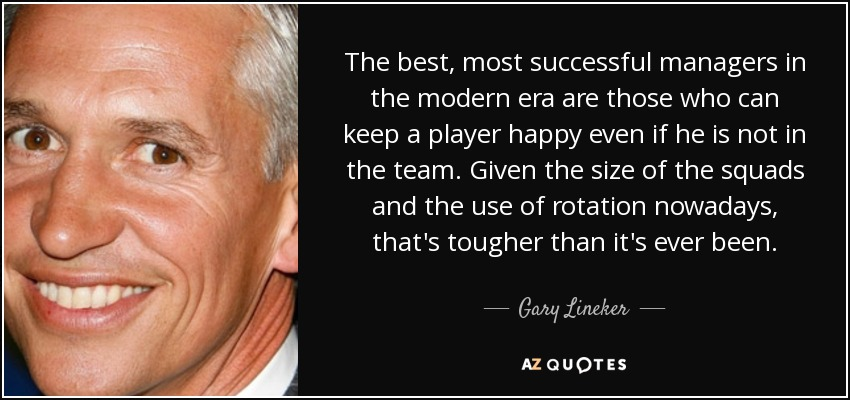 The best, most successful managers in the modern era are those who can keep a player happy even if he is not in the team. Given the size of the squads and the use of rotation nowadays, that's tougher than it's ever been. - Gary Lineker