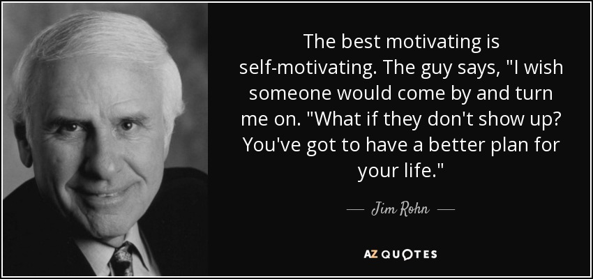 The best motivating is self-motivating. The guy says,