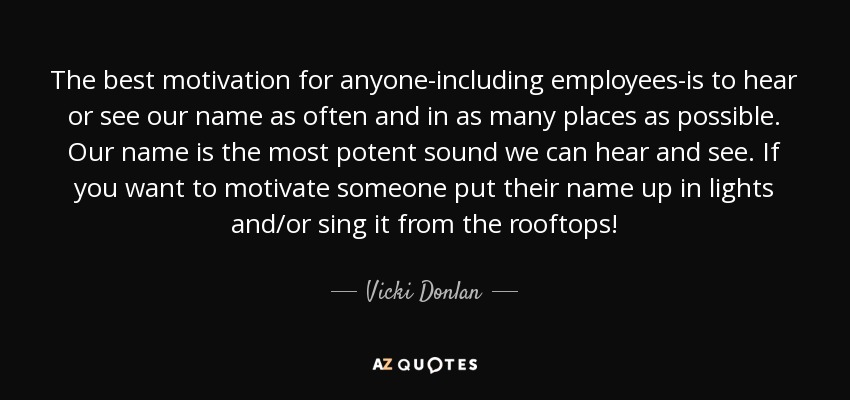 The best motivation for anyone-including employees-is to hear or see our name as often and in as many places as possible. Our name is the most potent sound we can hear and see. If you want to motivate someone put their name up in lights and/or sing it from the rooftops! - Vicki Donlan