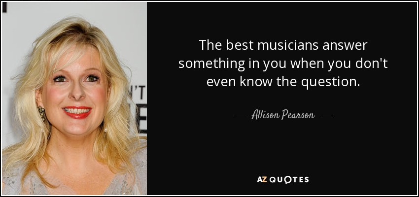 The best musicians answer something in you when you don't even know the question. - Allison Pearson