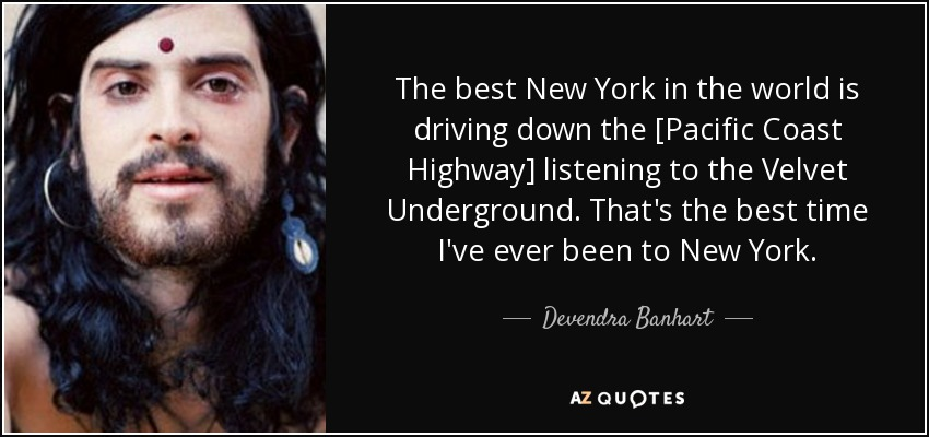 The best New York in the world is driving down the [Pacific Coast Highway] listening to the Velvet Underground. That's the best time I've ever been to New York. - Devendra Banhart