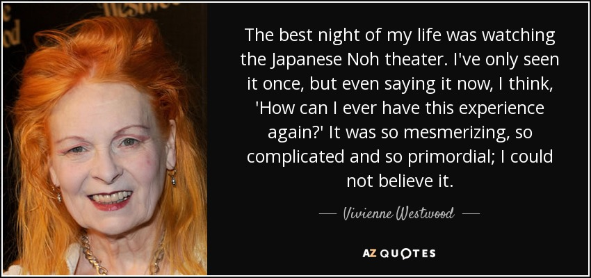 The best night of my life was watching the Japanese Noh theater. I've only seen it once, but even saying it now, I think, 'How can I ever have this experience again?' It was so mesmerizing, so complicated and so primordial; I could not believe it. - Vivienne Westwood