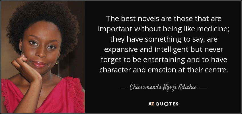 The best novels are those that are important without being like medicine; they have something to say, are expansive and intelligent but never forget to be entertaining and to have character and emotion at their centre. - Chimamanda Ngozi Adichie