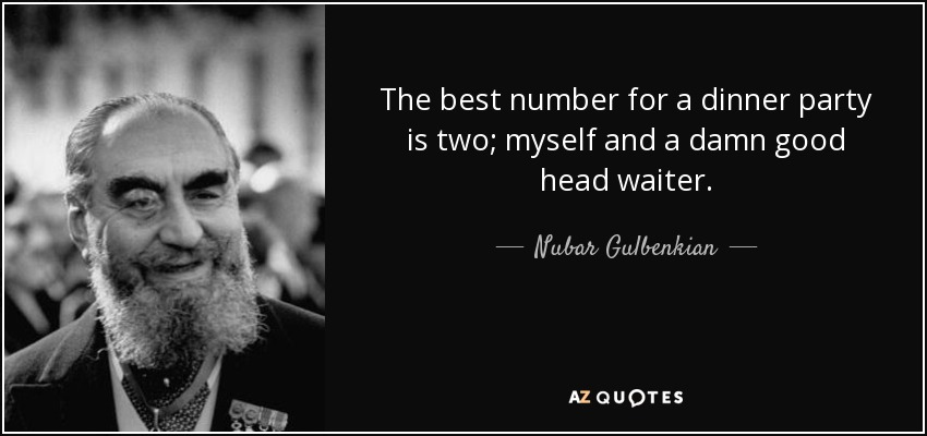 The best number for a dinner party is two; myself and a damn good head waiter. - Nubar Gulbenkian