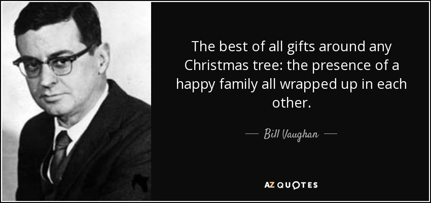 The best of all gifts around any Christmas tree: the presence of a happy family all wrapped up in each other. - Bill Vaughan