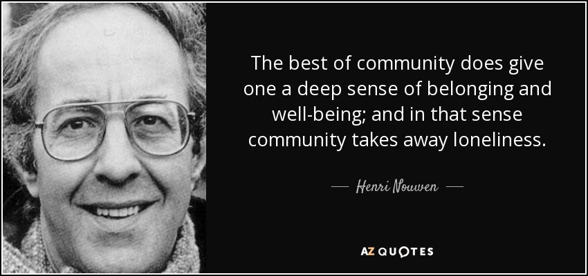 The best of community does give one a deep sense of belonging and well-being; and in that sense community takes away loneliness. - Henri Nouwen