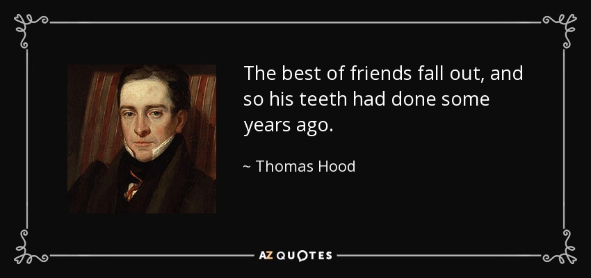 The best of friends fall out, and so his teeth had done some years ago. - Thomas Hood