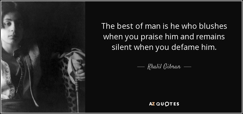 The best of man is he who blushes when you praise him and remains silent when you defame him. - Khalil Gibran