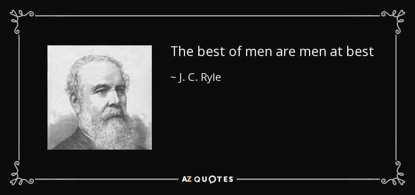 The best of men are men at best - J. C. Ryle