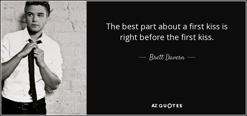 The best part about a first kiss is right before the first kiss. - Brett Davern