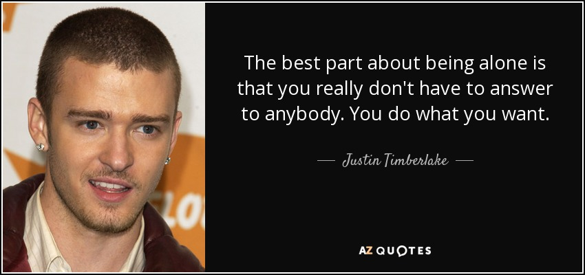 The best part about being alone is that you really don't have to answer to anybody. You do what you want. - Justin Timberlake