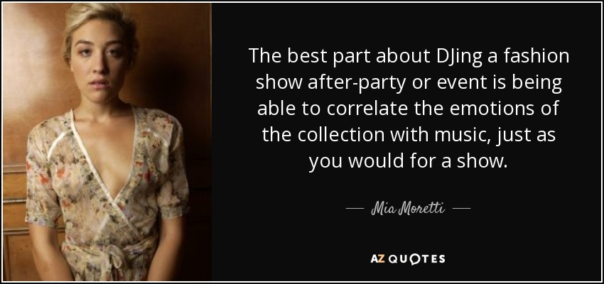 The best part about DJing a fashion show after-party or event is being able to correlate the emotions of the collection with music, just as you would for a show. - Mia Moretti