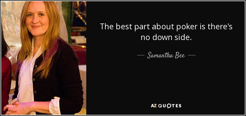 The best part about poker is there's no down side. - Samantha Bee