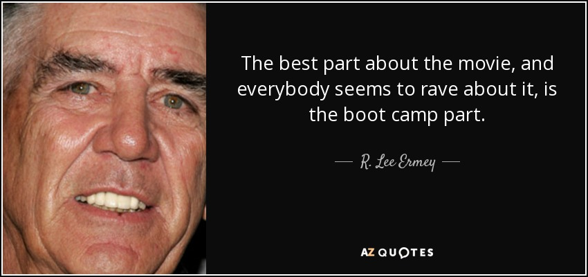 The best part about the movie, and everybody seems to rave about it, is the boot camp part. - R. Lee Ermey