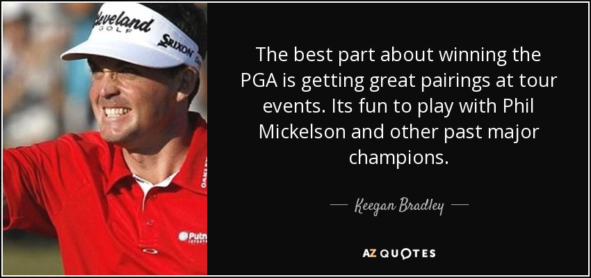 The best part about winning the PGA is getting great pairings at tour events. Its fun to play with Phil Mickelson and other past major champions. - Keegan Bradley