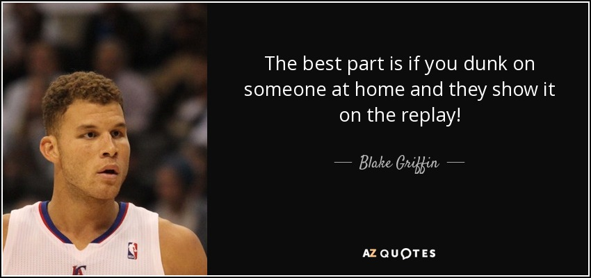 The best part is if you dunk on someone at home and they show it on the replay! - Blake Griffin
