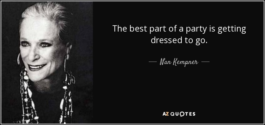 The best part of a party is getting dressed to go. - Nan Kempner