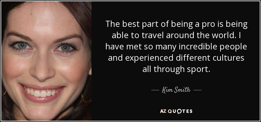 The best part of being a pro is being able to travel around the world. I have met so many incredible people and experienced different cultures all through sport. - Kim Smith