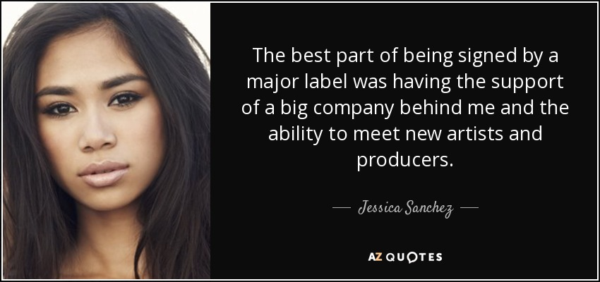 The best part of being signed by a major label was having the support of a big company behind me and the ability to meet new artists and producers. - Jessica Sanchez