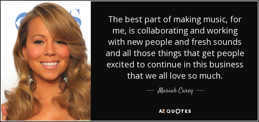 The best part of making music, for me, is collaborating and working with new people and fresh sounds and all those things that get people excited to continue in this business that we all love so much. - Mariah Carey