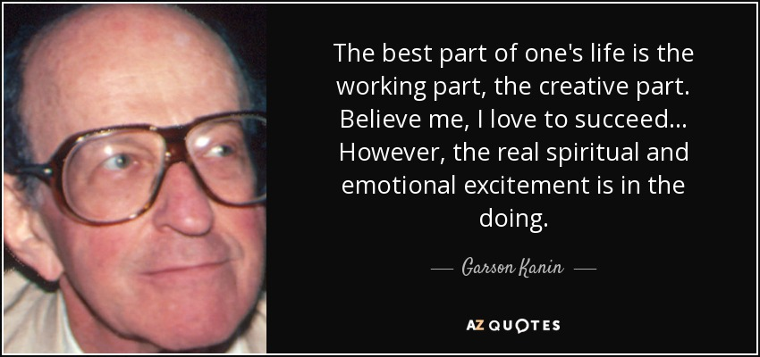 The best part of one's life is the working part, the creative part. Believe me, I love to succeed... However, the real spiritual and emotional excitement is in the doing. - Garson Kanin