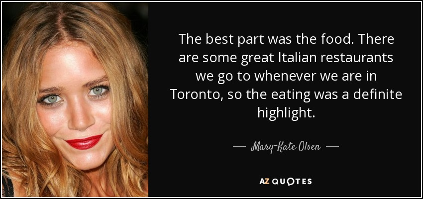 The best part was the food. There are some great Italian restaurants we go to whenever we are in Toronto, so the eating was a definite highlight. - Mary-Kate Olsen