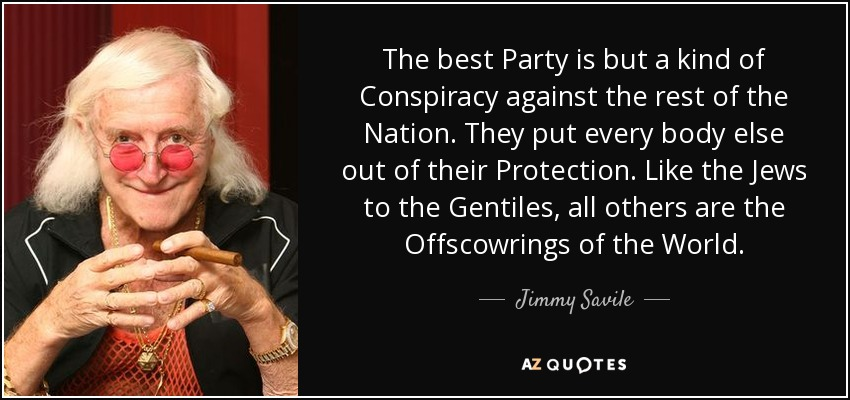 The best Party is but a kind of Conspiracy against the rest of the Nation. They put every body else out of their Protection. Like the Jews to the Gentiles, all others are the Offscowrings of the World. - Jimmy Savile