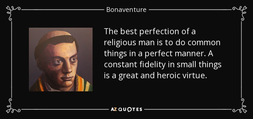 The best perfection of a religious man is to do common things in a perfect manner. A constant fidelity in small things is a great and heroic virtue. - Bonaventure