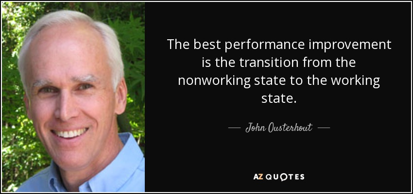 The best performance improvement is the transition from the nonworking state to the working state. - John Ousterhout