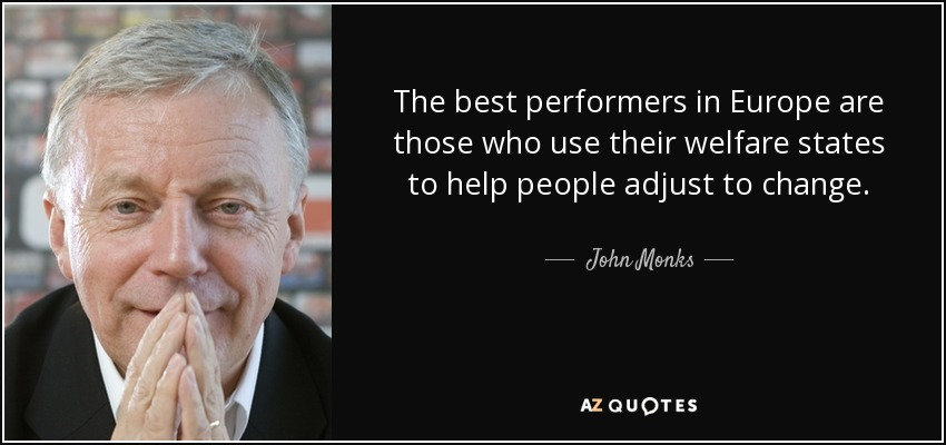 The best performers in Europe are those who use their welfare states to help people adjust to change. - John Monks