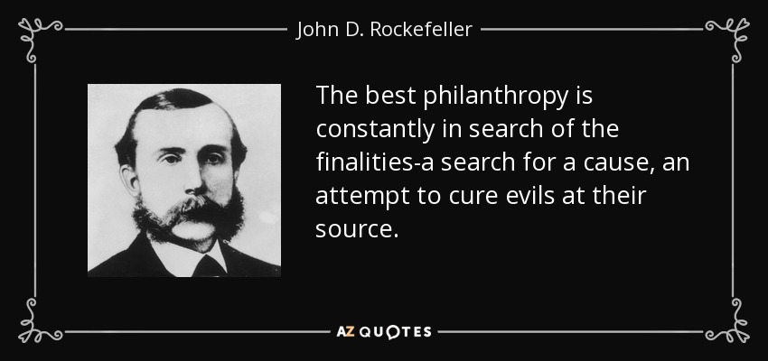 The best philanthropy is constantly in search of the finalities-a search for a cause, an attempt to cure evils at their source. - John D. Rockefeller