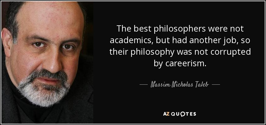 The best philosophers were not academics, but had another job, so their philosophy was not corrupted by careerism. - Nassim Nicholas Taleb