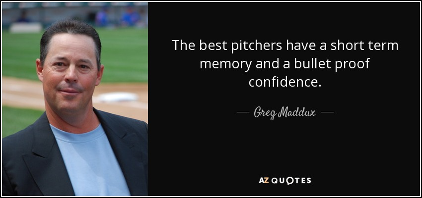 The best pitchers have a short term memory and a bullet proof confidence. - Greg Maddux