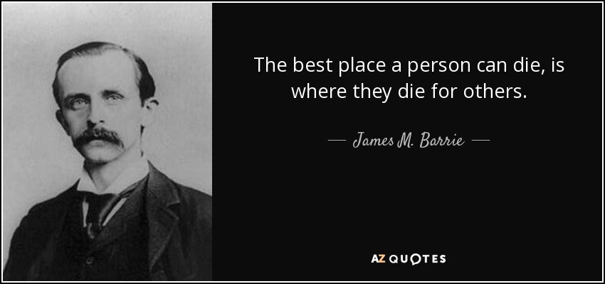 The best place a person can die, is where they die for others. - James M. Barrie