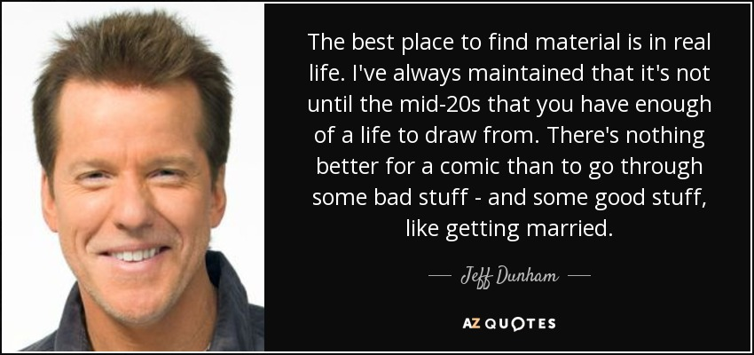 The best place to find material is in real life. I've always maintained that it's not until the mid-20s that you have enough of a life to draw from. There's nothing better for a comic than to go through some bad stuff - and some good stuff, like getting married. - Jeff Dunham